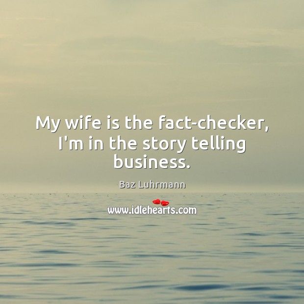 My wife is the fact-checker, I'm in the story telling business. Baz Luhrmann Picture Quote