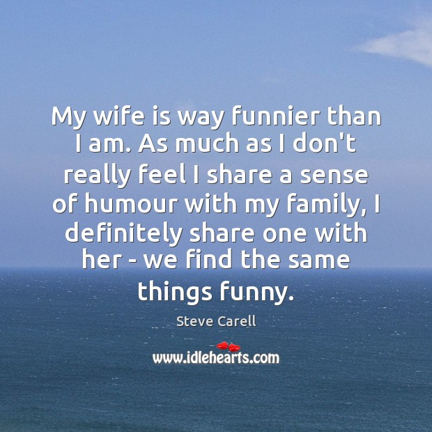 My wife is way funnier than I am. As much as I Steve Carell Picture Quote