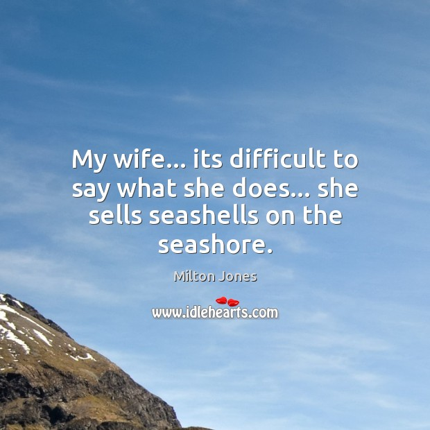 My wife… its difficult to say what she does… she sells seashells on the seashore. Image