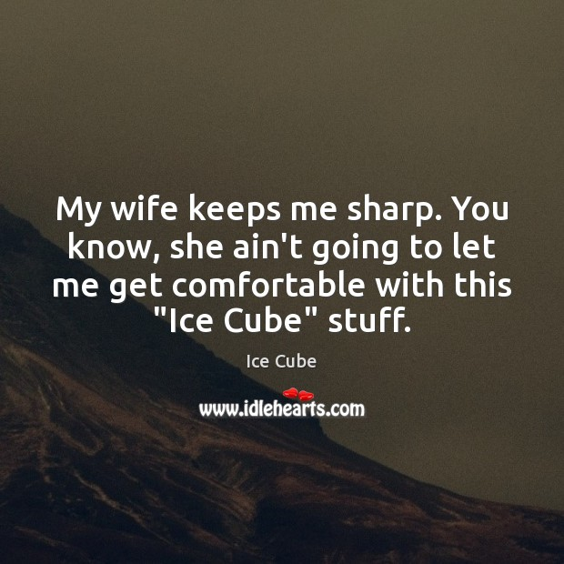 My wife keeps me sharp. You know, she ain't going to let Image