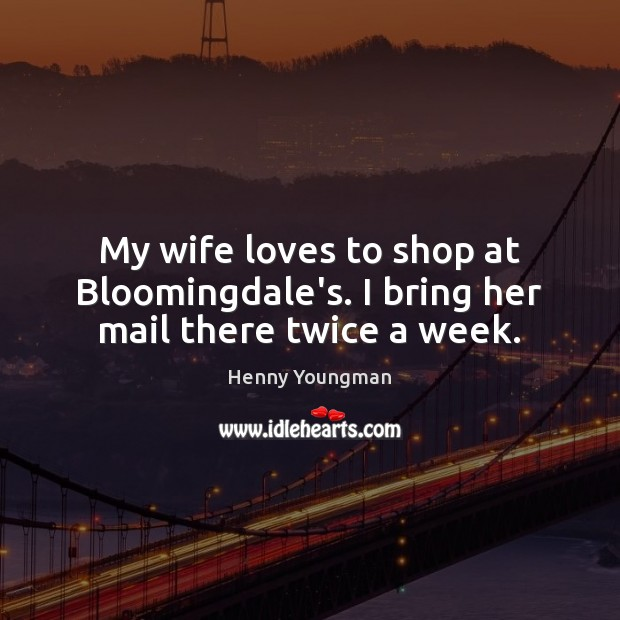 My wife loves to shop at Bloomingdale's. I bring her mail there twice a week. Image
