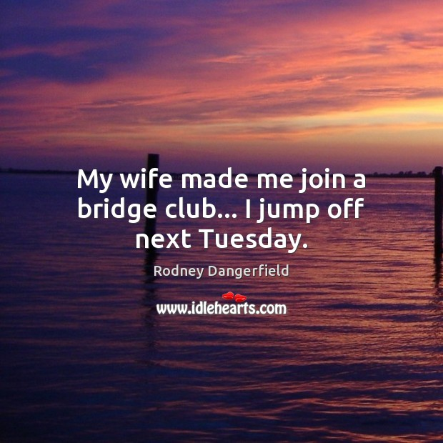 My wife made me join a bridge club… I jump off next Tuesday. Rodney Dangerfield Picture Quote
