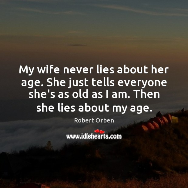 My wife never lies about her age. She just tells everyone she's Robert Orben Picture Quote