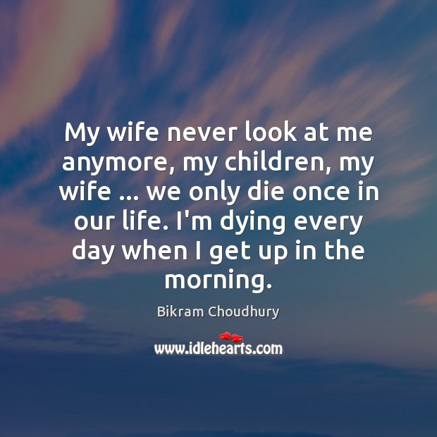 My wife never look at me anymore, my children, my wife … we Bikram Choudhury Picture Quote