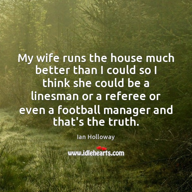 My wife runs the house much better than I could so I Image