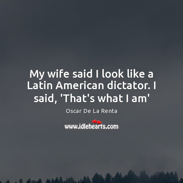 My wife said I look like a Latin American dictator. I said, 'That's what I am' Oscar De La Renta Picture Quote