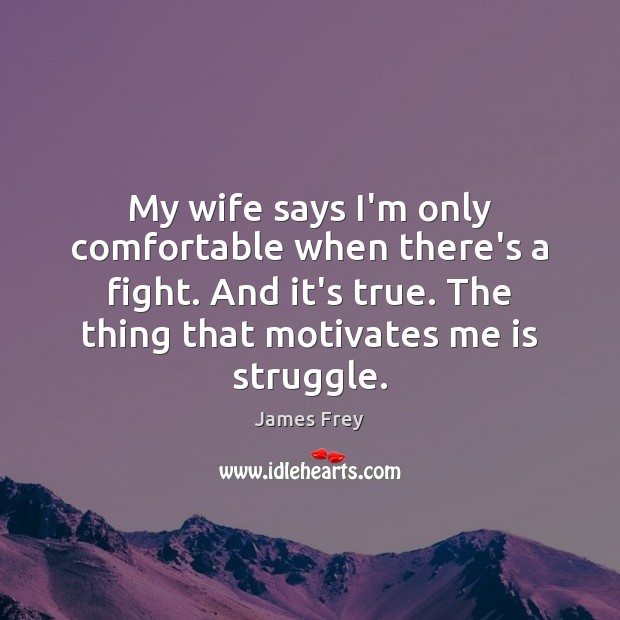 My wife says I'm only comfortable when there's a fight. And it's James Frey Picture Quote