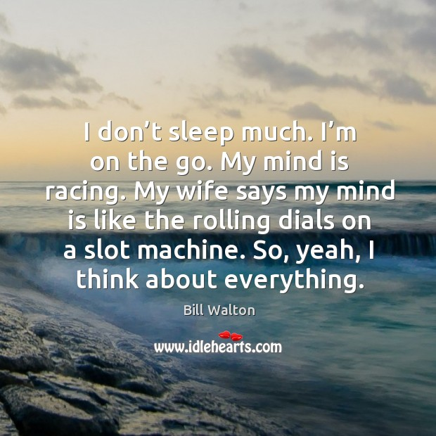 My wife says my mind is like the rolling dials on a slot machine. So, yeah, I think about everything. Image