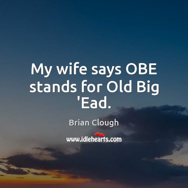 Image, My wife says OBE stands for Old Big 'Ead.
