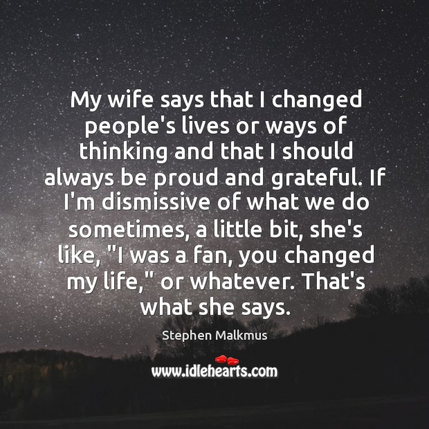 My wife says that I changed people's lives or ways of thinking Image