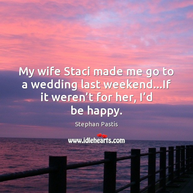 My wife Staci made me go to a wedding last weekend…If Stephan Pastis Picture Quote