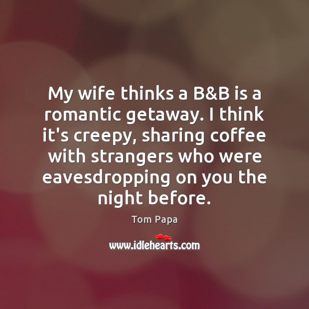 My wife thinks a B&B is a romantic getaway. I think Image