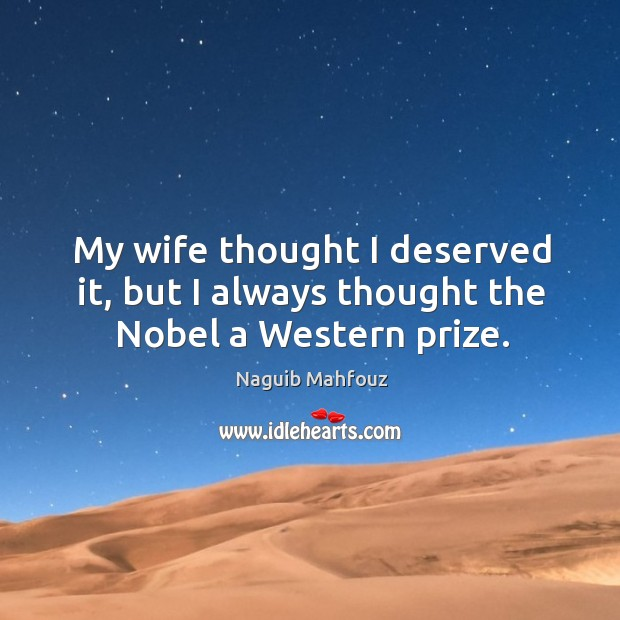 My wife thought I deserved it, but I always thought the nobel a western prize. Naguib Mahfouz Picture Quote