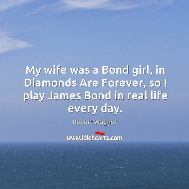 My wife was a bond girl, in diamonds are forever, so I play james bond in real life every day. Image