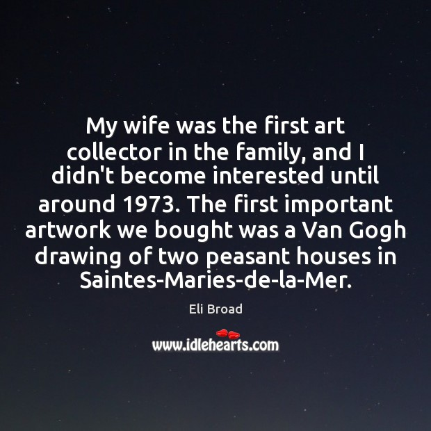 My wife was the first art collector in the family, and I Eli Broad Picture Quote