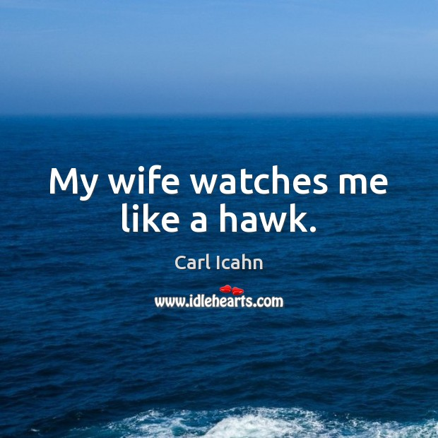 Image, My wife watches me like a hawk.