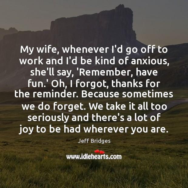 My wife, whenever I'd go off to work and I'd be kind Jeff Bridges Picture Quote