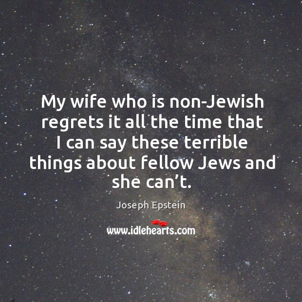 My wife who is non-jewish regrets it all the time that I can say these terrible things Image
