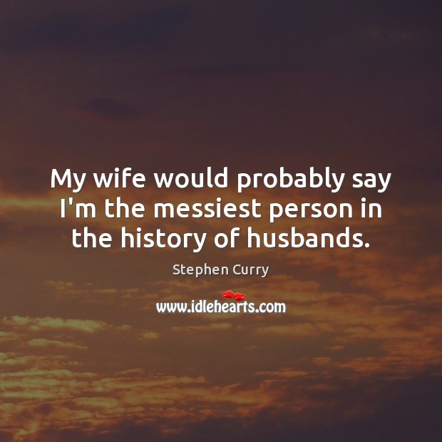 My wife would probably say I'm the messiest person in the history of husbands. Image
