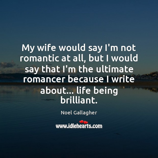 My wife would say I'm not romantic at all, but I would Noel Gallagher Picture Quote