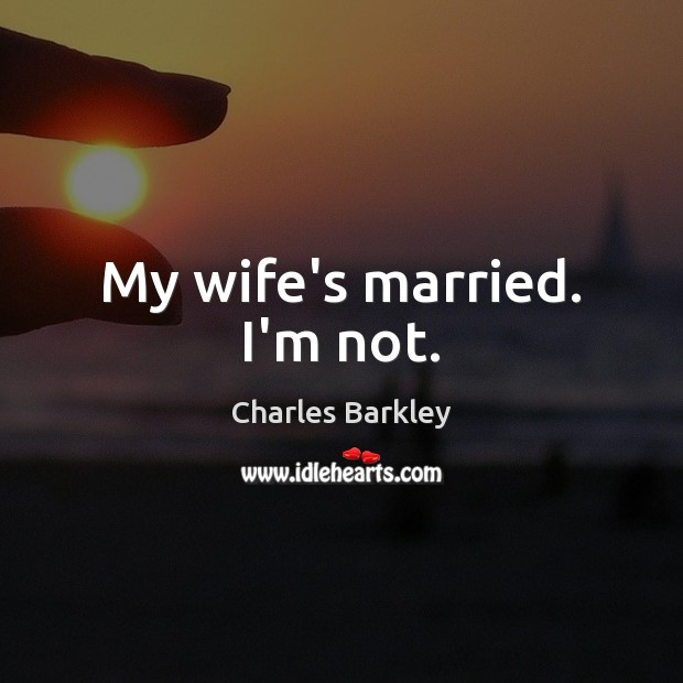 My wife's married. I'm not. Charles Barkley Picture Quote