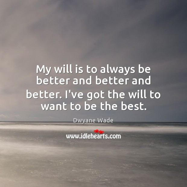 My will is to always be better and better and better. I've Dwyane Wade Picture Quote