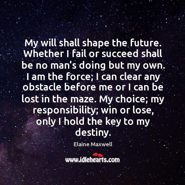 Image, My will shall shape the future. Whether I fail or succeed shall be no man's doing but my own.