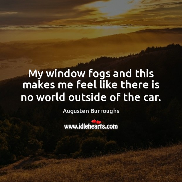 My window fogs and this makes me feel like there is no world outside of the car. Augusten Burroughs Picture Quote