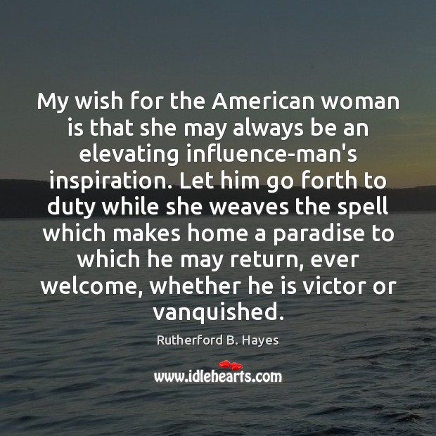 My wish for the American woman is that she may always be Rutherford B. Hayes Picture Quote