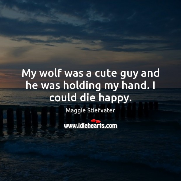 My wolf was a cute guy and he was holding my hand. I could die happy. Maggie Stiefvater Picture Quote