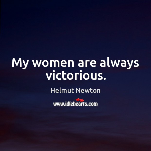 Helmut Newton Picture Quote image saying: My women are always victorious.