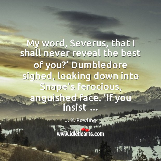Image, My word, Severus, that I shall never reveal the best of you?'