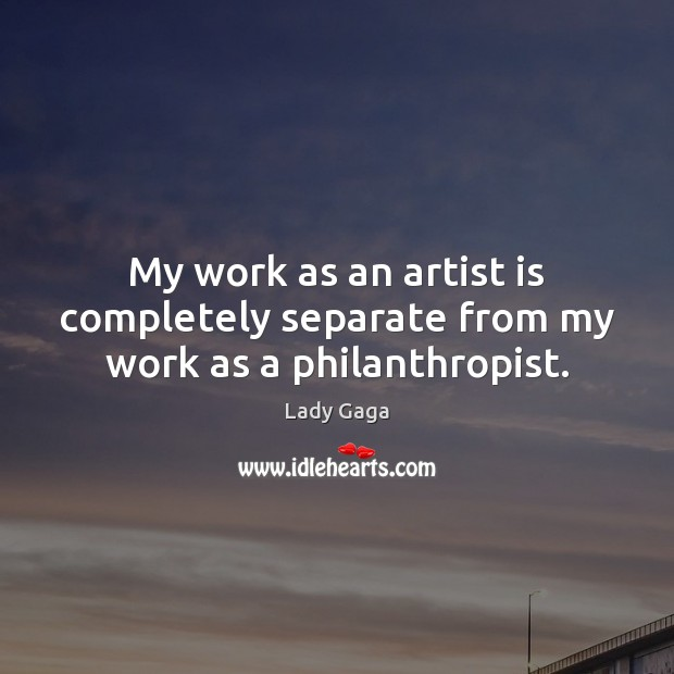My work as an artist is completely separate from my work as a philanthropist. Lady Gaga Picture Quote