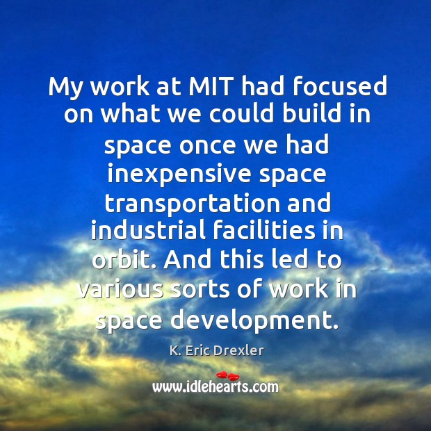 My work at mit had focused on what we could build in space once we had K. Eric Drexler Picture Quote