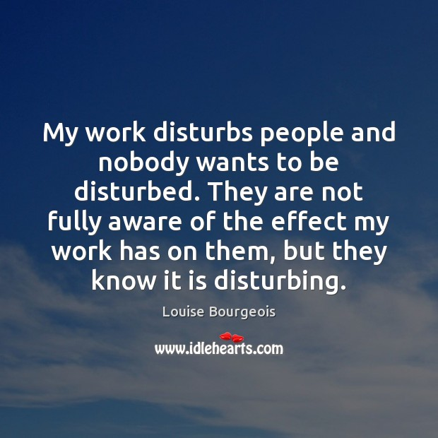 My work disturbs people and nobody wants to be disturbed. They are Image