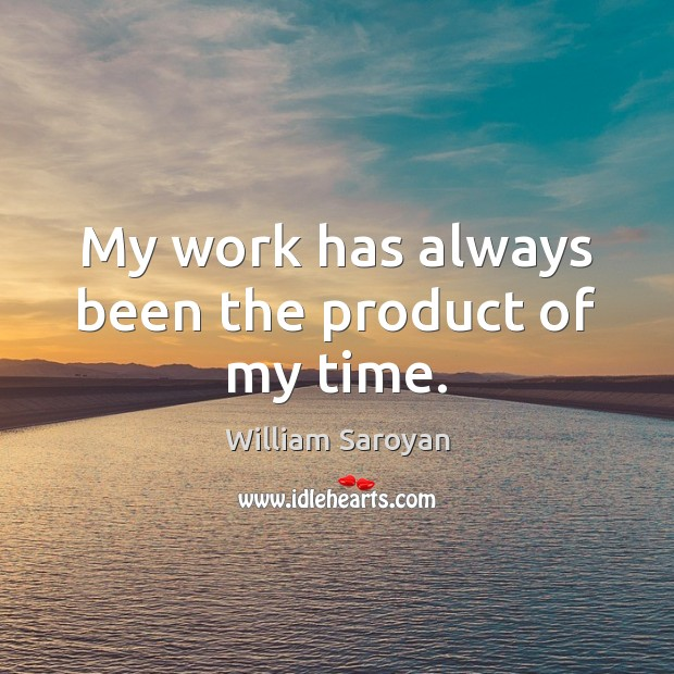 My work has always been the product of my time. William Saroyan Picture Quote