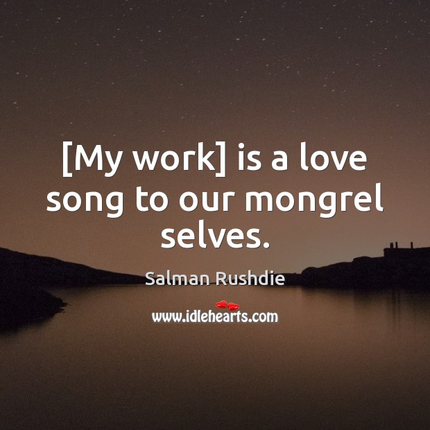 [My work] is a love song to our mongrel selves. Salman Rushdie Picture Quote