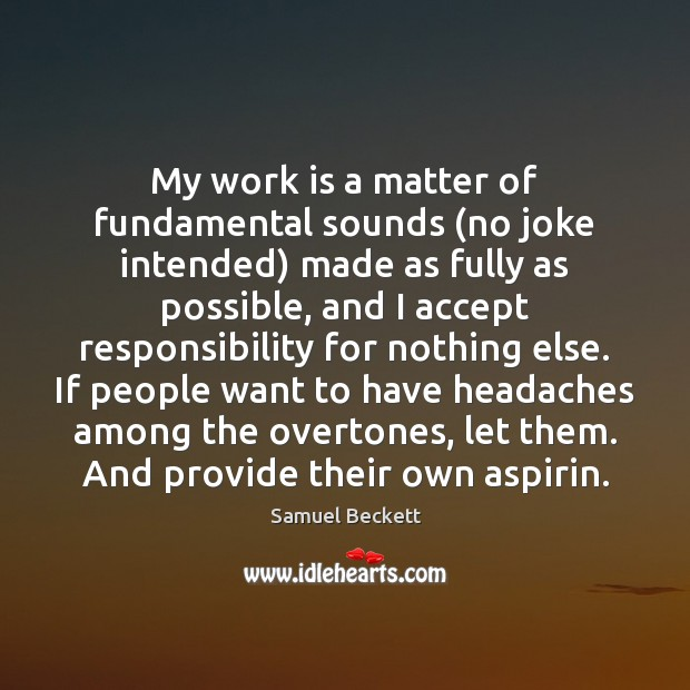 My work is a matter of fundamental sounds (no joke intended) made Samuel Beckett Picture Quote