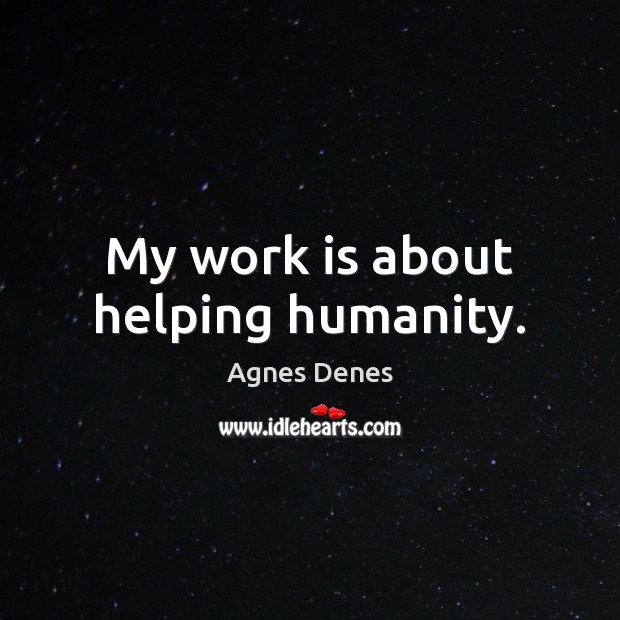 My work is about helping humanity. Humanity Quotes Image