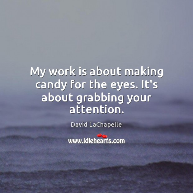 My work is about making candy for the eyes. It's about grabbing your attention. David LaChapelle Picture Quote