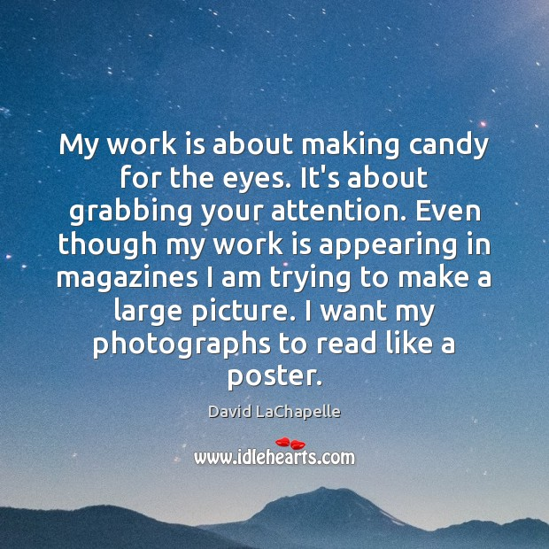 My work is about making candy for the eyes. It's about grabbing David LaChapelle Picture Quote