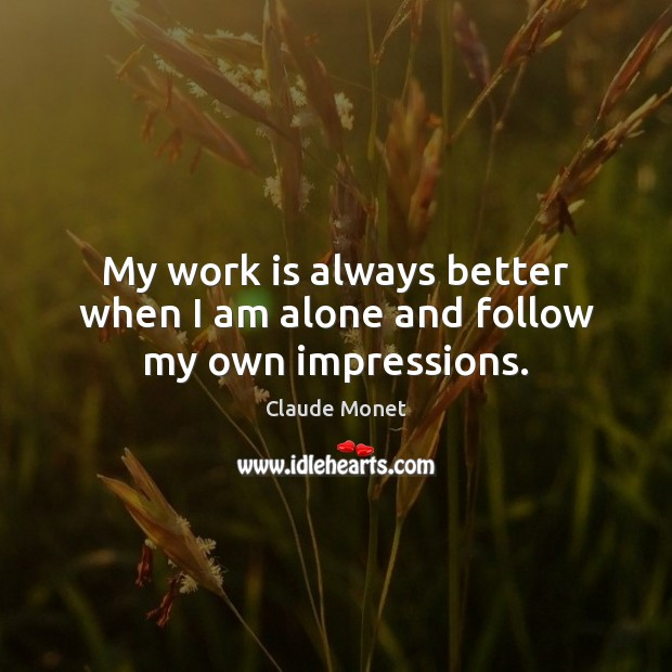 My work is always better when I am alone and follow my own impressions. Claude Monet Picture Quote