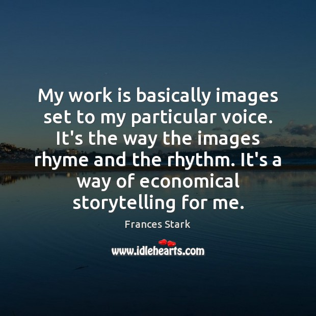 My work is basically images set to my particular voice. It's the Frances Stark Picture Quote