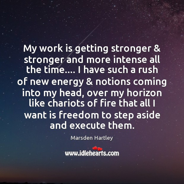 My work is getting stronger & stronger and more intense all the time…. Image