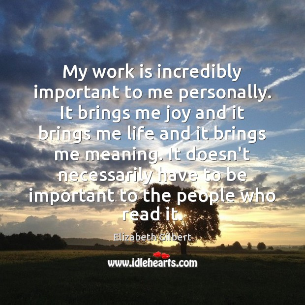 My work is incredibly important to me personally. It brings me joy Elizabeth Gilbert Picture Quote