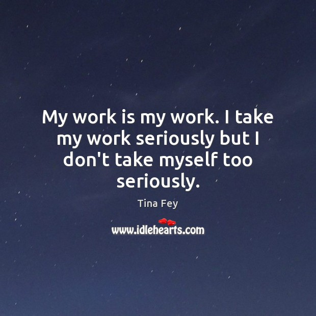 Image, My work is my work. I take my work seriously but I don't take myself too seriously.