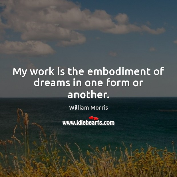 My work is the embodiment of dreams in one form or another. William Morris Picture Quote