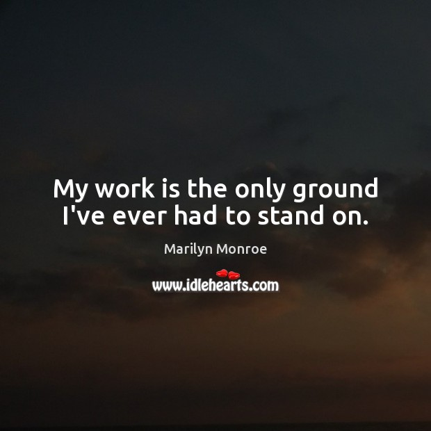 Image, My work is the only ground I've ever had to stand on.