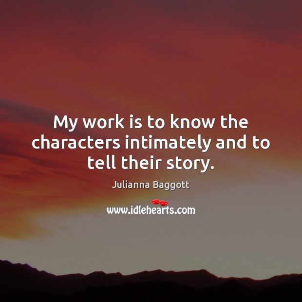 My work is to know the characters intimately and to tell their story. Julianna Baggott Picture Quote
