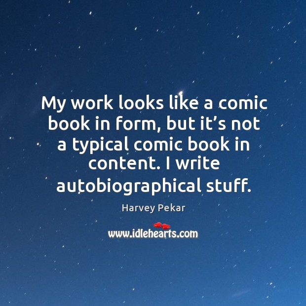 My work looks like a comic book in form, but it's not a typical comic book in content. Harvey Pekar Picture Quote